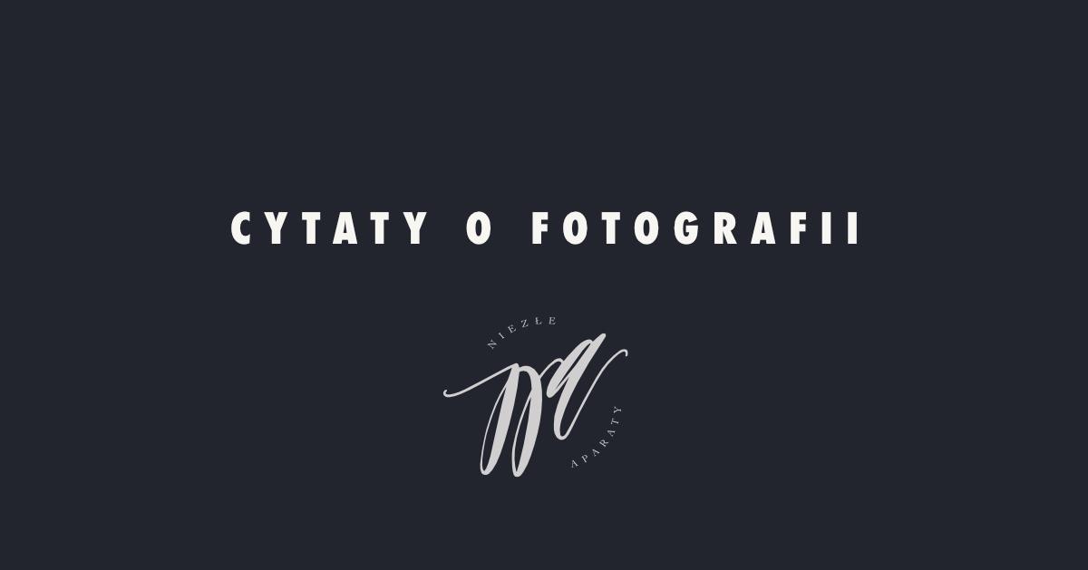 174 Najpiękniejsze Cytaty Fotograficzne Największa Lista