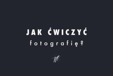 Jak ćwiczyć fotografię? [7 łatwych kroków]